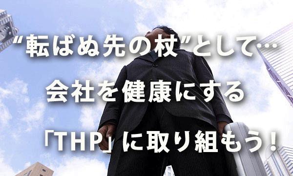 """""""転ばぬ先の杖""""として… 会社を健康にする「THP」に取り組もう!"""