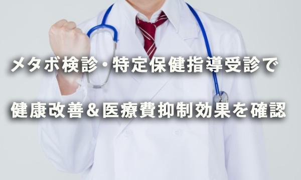 メタボ健診・特定保健指導受診で健康改善&医療費抑制効果を確認