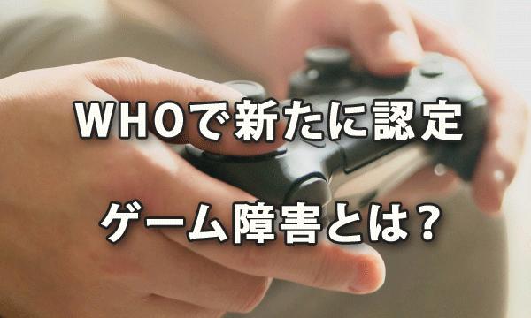 WHOで新たに認定された「ゲーム障害」とは?