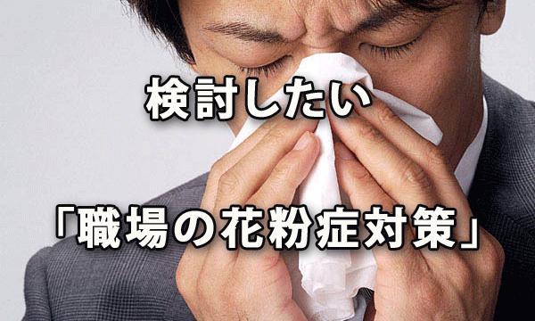 生産性に深刻な影響も! 検討したい「職場の花粉症対策」
