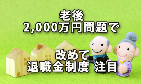 「老後2,000万円問題」で改めて退職金制度に注目?