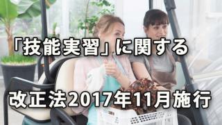 「技能実習」に関する改正法が11月施行 ~介護職種を追加するとともに監督を強化