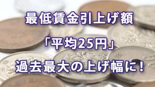 最低賃金引上げ額は「平均25円」で過去最大の上げ幅に!