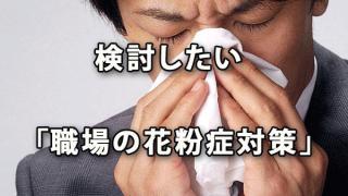 深刻な影響を避けるため検討したい「職場の花粉症対策」