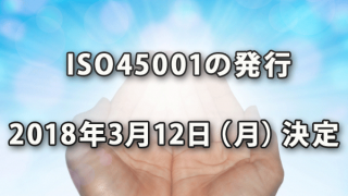 ISO45001の発行が2018年3月12日(月)に決定
