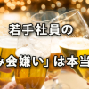 若手社員「飲み会嫌い」は本当か? ~平成・昭和生まれ意識調査