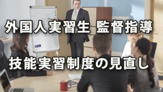 外国人実習生に関する監督指導と技能実習制度の見直し