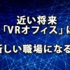 近い将来「VRオフィス」は新しい職場となるのか