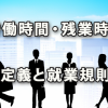 労働時間と残業時間の納得いく定義、そして就業規則記載例